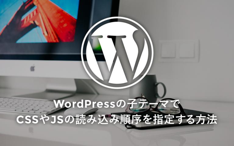 WordPressの子テーマでCSSやJSの読み込み順序を指定する方法