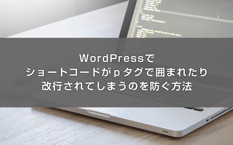 WordPressでショートコードがpタグで囲まれたり改行されてしまうのを防ぐ方法