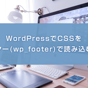 WordPressでCSSをフッター(wp_footer)で読み込む方法
