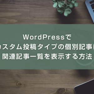 WordPressでカスタム投稿タイプの個別記事に関連記事一覧を表示する方法